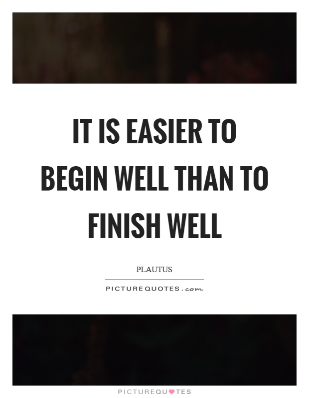 it-is-easier-to-begin-well-than-to-finish-well-quote-1.jpg